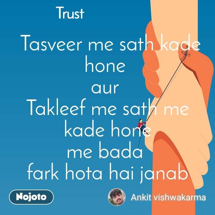 Trust  Tasveer me sath kade hone  aur  Takleef me sath me kade hone me bada  fark hota hai janab