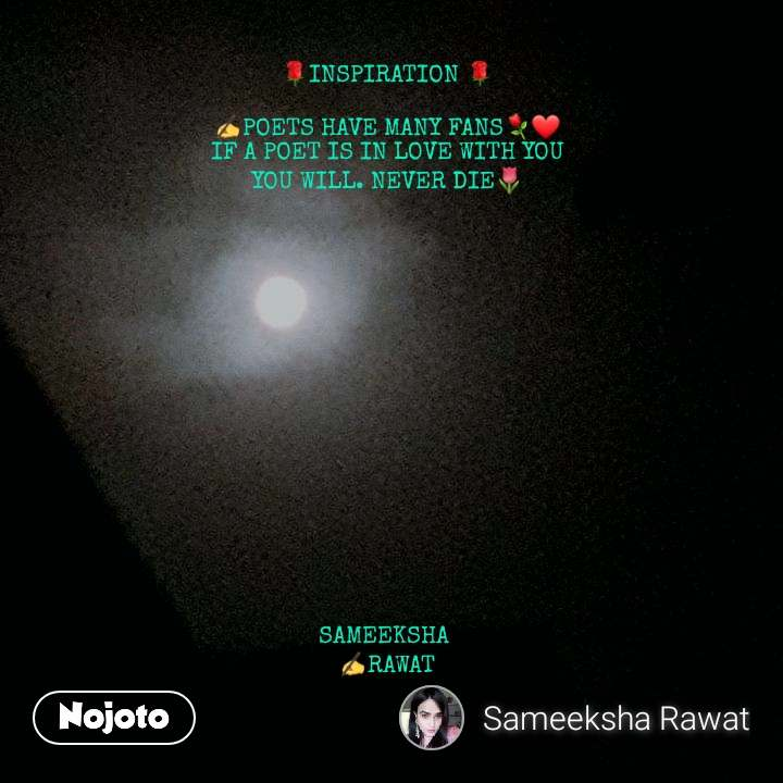 🌹INSPIRATION 🌹  ✍POETS HAVE MANY FANS⚘❤ IF A POET IS IN LOVE WITH YOU YOU WILL. NEVER DIE🌷                   SAMEEKSHA  ✍RAWAT