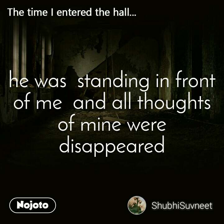 The time I entered the halll he was  standing in front of me  and all thoughts of mine were disappeared