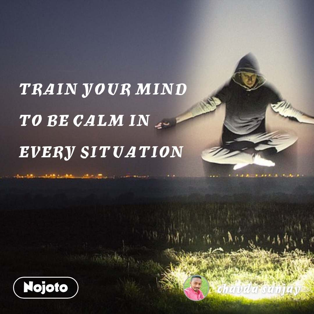 TRAIN YOUR MIND   TO BE CALM IN   EVERY SITUATION