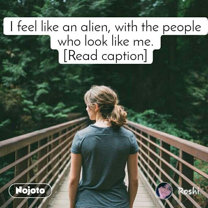 I feel like an alien, with the people who look like me. [Read caption]