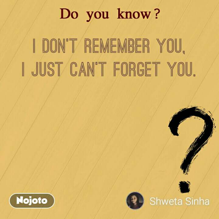 I don't remember you, I just can't forget you.