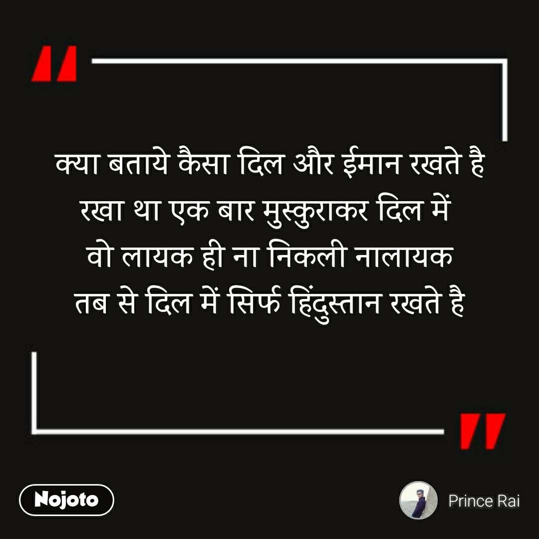 क्या बताये कैसा दिल और ईमान रखते है रखा था एक बार मुस्कुराकर दिल में  वो लायक ही ना निकली नालायक तब से दिल में सिर्फ हिंदुस्तान रखते है