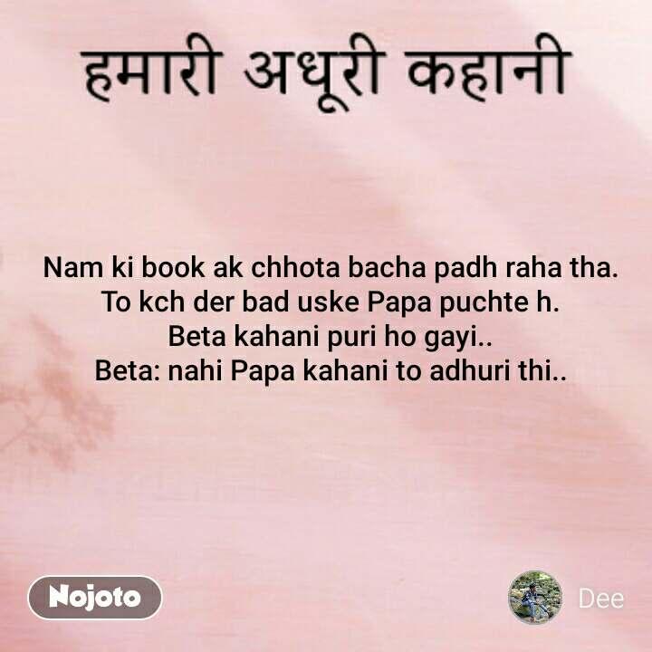 Nam ki book ak chhota bacha padh raha tha. To kch der bad uske Papa puchte h. Beta kahani puri ho gayi.. Beta: nahi Papa kahani to adhuri thi..