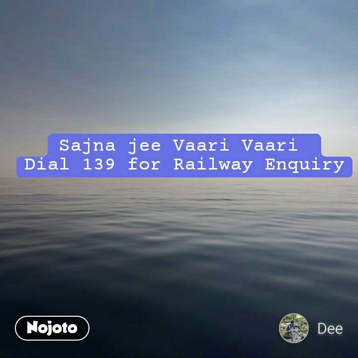 Sajna jee Vaari Vaari  Dial 139 for Railway Enquiry