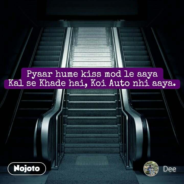 Pyaar hume kiss mod le aaya Kal se Khade hai, Koi Auto nhi aaya.