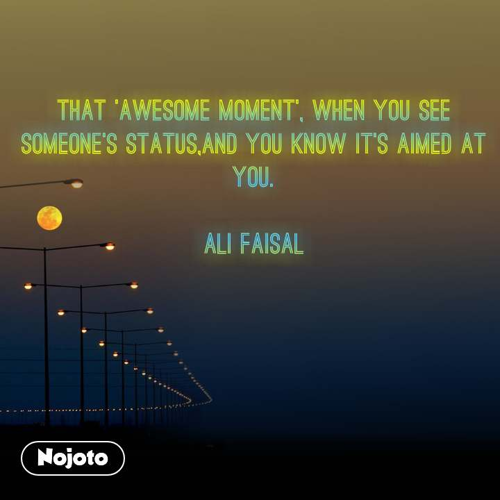 That 'Awesome moment', when you see someone's status,and you know it's aimed at you.  Ali Faisal