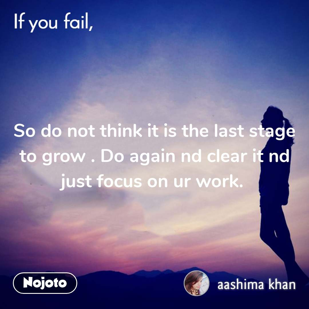 So do not think it is the last stage to grow . Do again nd clear it nd just focus on ur work.