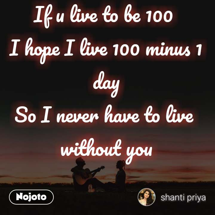 If u live to be 100  I hope I live 100 minus 1 day So I never have to live  without you
