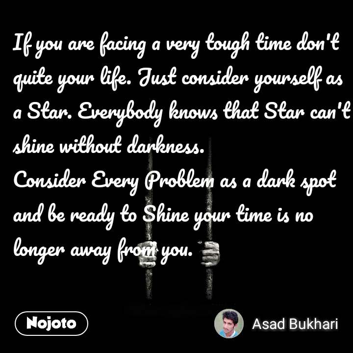 If you are facing a very tough time don't quite your life. Just consider yourself as a Star. Everybody knows that Star can't shine without darkness.  Consider Every Problem as a dark spot and be ready to Shine your time is no longer away from you.