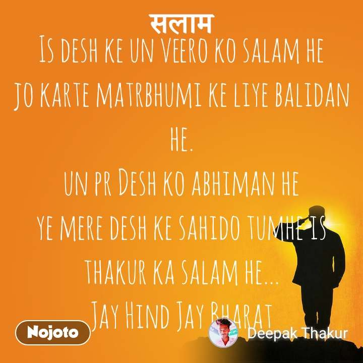 Is desh ke un veero ko salam he                           jo karte matrbhumi ke liye balidan he.                                                            un pr Desh ko abhiman he                                  ye mere desh ke sahido tumhe is thakur ka salam he... Jay Hind Jay Bharat