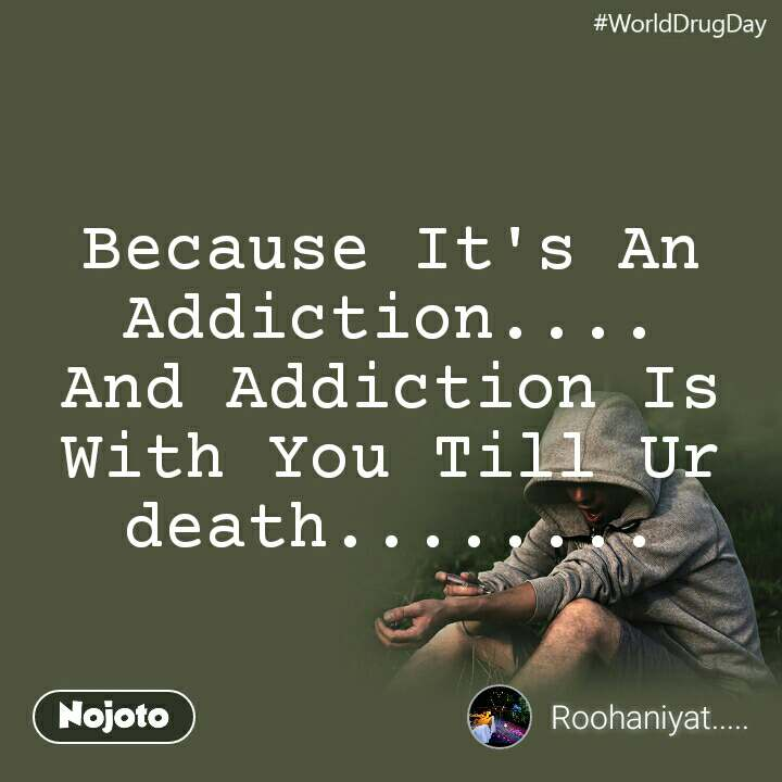 WorldDrugDay Because It's An Addiction.... And Addiction Is With You Till Ur death........