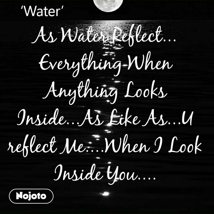 As Water Reflect... Everything When Anything Looks Inside...As Like As...U reflect Me....When I Look Inside You....