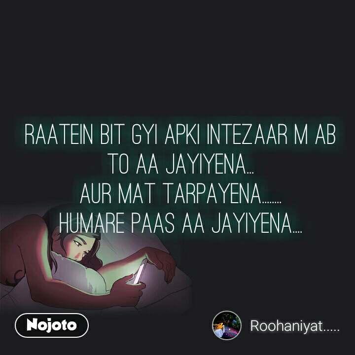 Raatein Bit Gyi Apki Intezaar M Ab To Aa Jayiyena... Aur Mat Tarpayena........ Humare Paas Aa jayiyena....