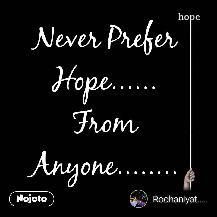 Never Prefer Hope...... From Anyone........