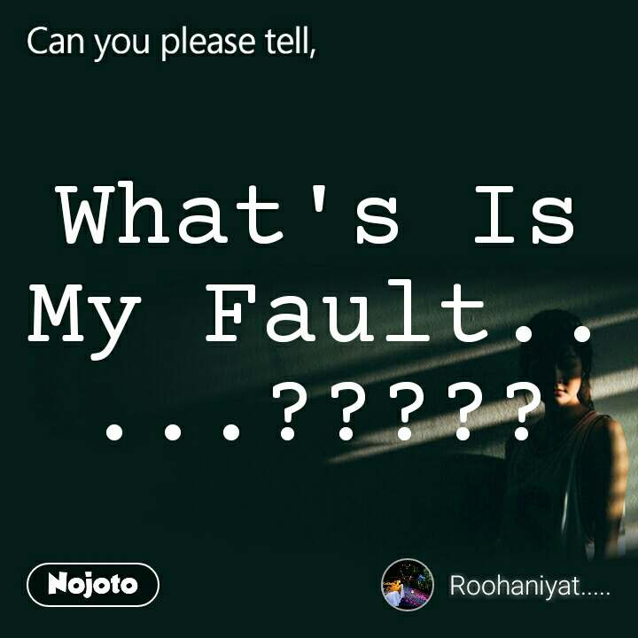 Can you please tell, What's Is My Fault.....?????