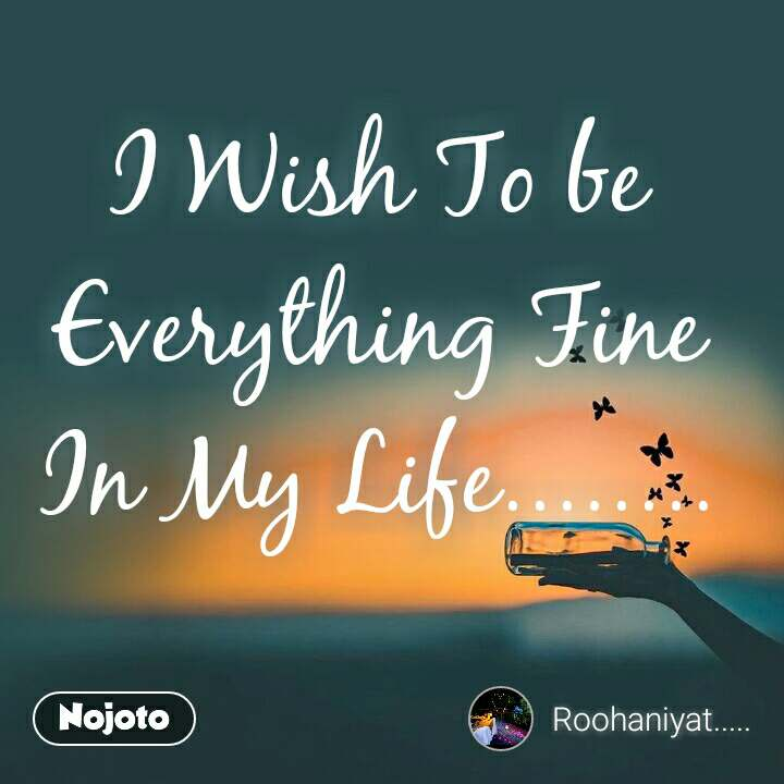 I Wish To be Everything Fine In My Life........