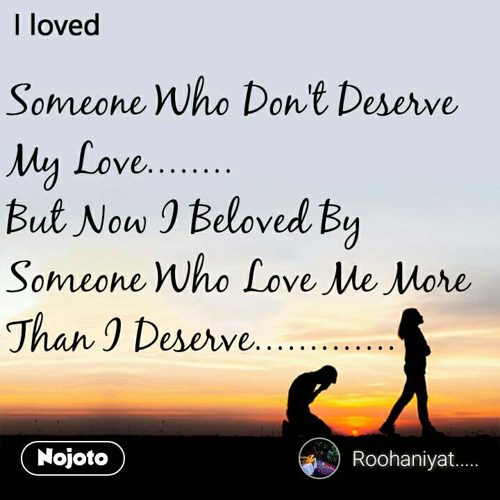 Someone Who Don't Deserve My Love........ But Now I Beloved By Someone Who Love Me More Than I Deserve.............