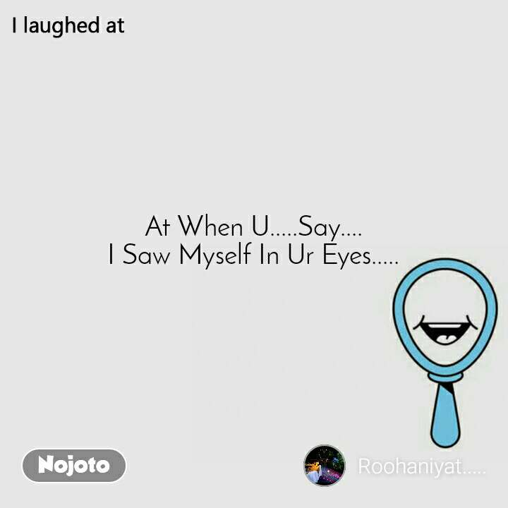 I laughed at  At When U.....Say.... I Saw Myself In Ur Eyes.....