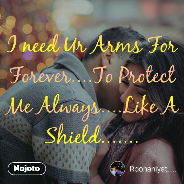 People I need Ur Arms For Forever....To Protect Me Always....Like A Shield.......