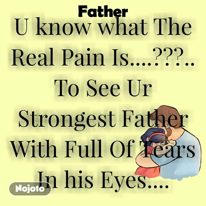 Father U know what The Real Pain Is....???.. To See Ur Strongest Father With Full Of Tears In his Eyes....
