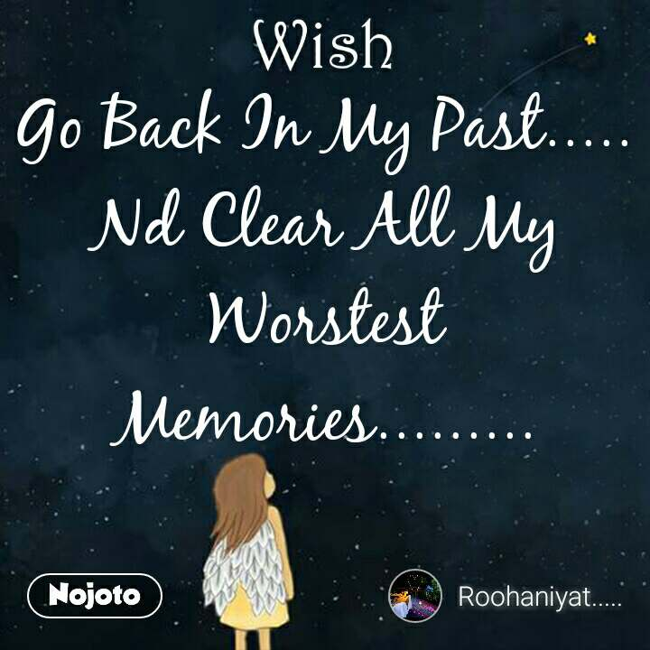 Wish Go Back In My Past..... Nd Clear All My Worstest Memories.........
