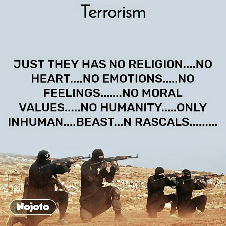 Terrorism JUST THEY HAS NO RELIGION....NO HEART....NO EMOTIONS.....NO FEELINGS.......NO MORAL VALUES.....NO HUMANITY.....ONLY INHUMAN....BEAST...N RASCALS.........
