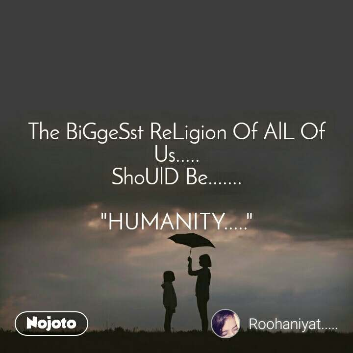 """The BiGgeSst ReLigion Of AlL Of Us..... ShoUlD Be.......  """"HUMANITY....."""""""