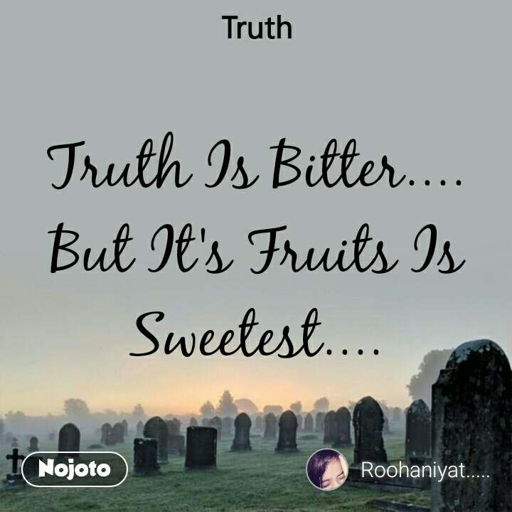 Truth Truth Is Bitter.... But It's Fruits Is Sweetest....