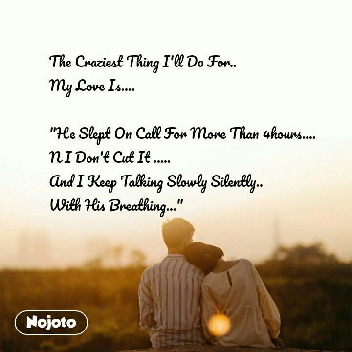 """The Craziest Thing I'll Do For.. My Love Is....  """"He Slept On Call For More Than 4hours.... N I Don't Cut It ..... And I Keep Talking Slowly Silently..  With His Breathing..."""""""