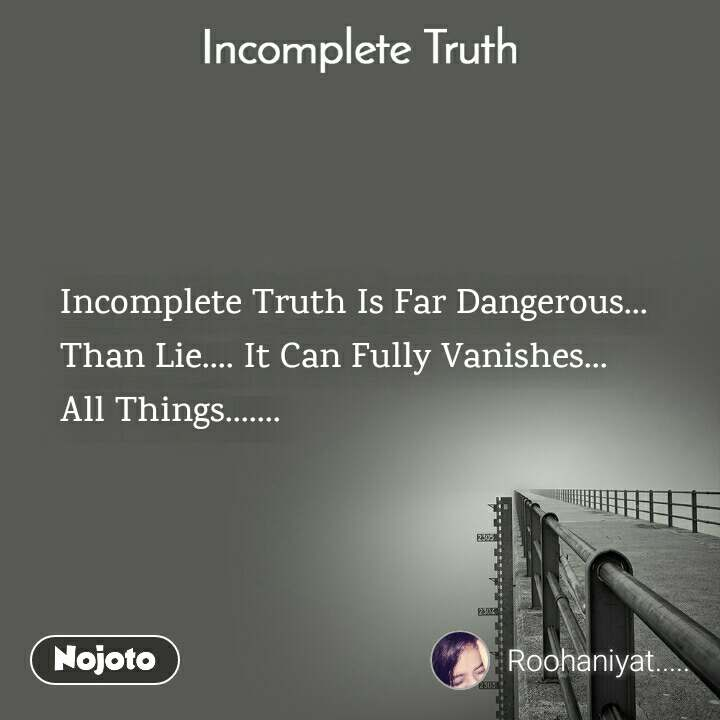Incomplete Truth Incomplete Truth Is Far Dangerous... Than Lie.... It Can Fully Vanishes... All Things.......