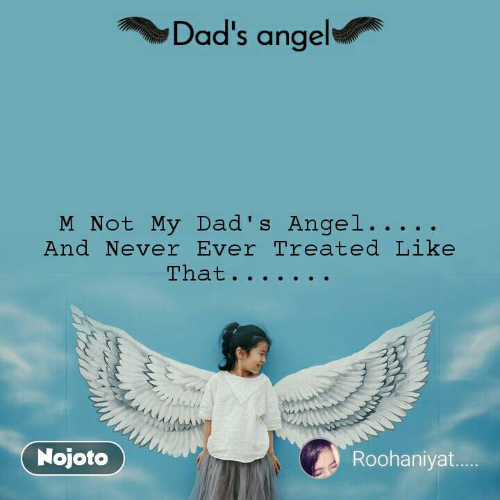 Dads Angel M Not My Dad's Angel..... And Never Ever Treated Like That.......