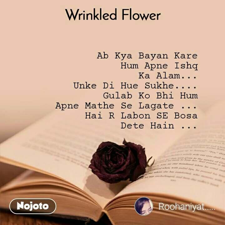 Wrinkled Flower Ab Kya Bayan Kare Hum Apne Ishq Ka Alam... Unke Di Hue Sukhe.... Gulab Ko Bhi Hum Apne Mathe Se Lagate ... Hai R Labon SE Bosa Dete Hain ...