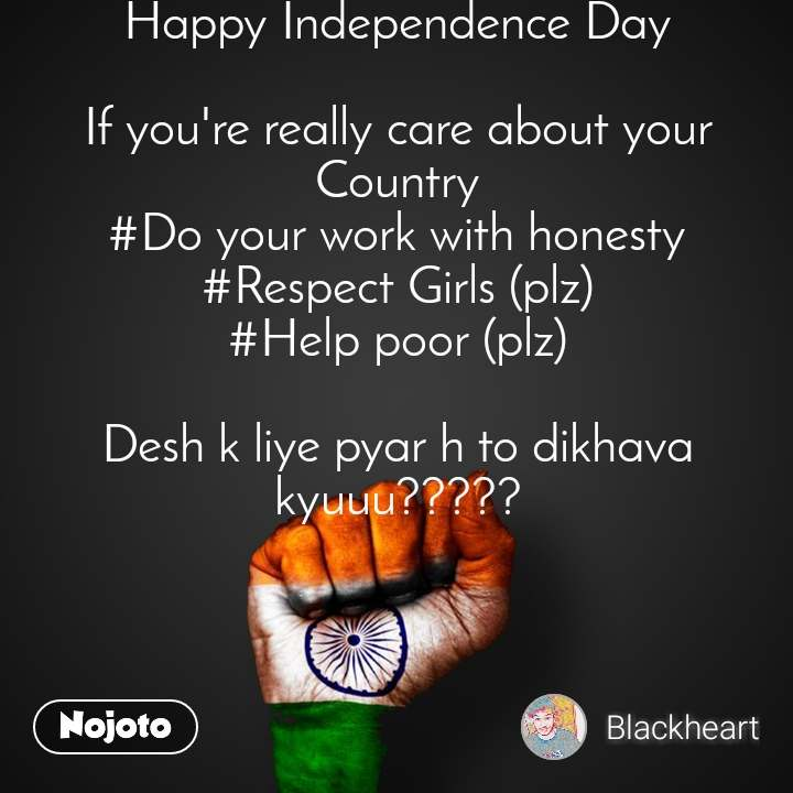 Happy Independence Day  If you're really care about your Country #Do your work with honesty #Respect Girls (plz) #Help poor (plz)  Desh k liye pyar h to dikhava kyuuu?????