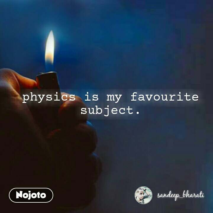 physics is my favourite subject.