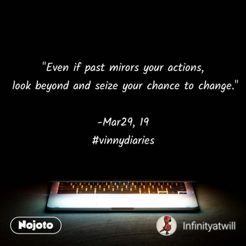 """Even if past mirors your actions,  look beyond and seize your chance to change.""  -Mar29, 19 #vinnydiaries #NojotoQuote"