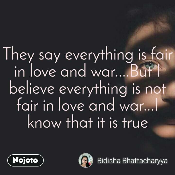 They say everything is fair in love and war....But I believe everything is not fair in love and war...I know that it is true