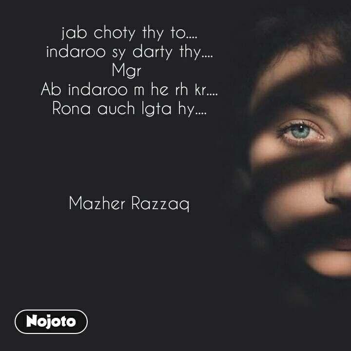 jab choty thy to.... indaroo sy darty thy.... Mgr  Ab indaroo m he rh kr.... Rona auch lgta hy....     Mazher Razzaq