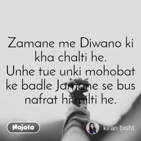 Zamane me Diwano ki kha chalti he. Unhe tue unki mohobat ke badle Jamane se bus nafrat hi milti he.