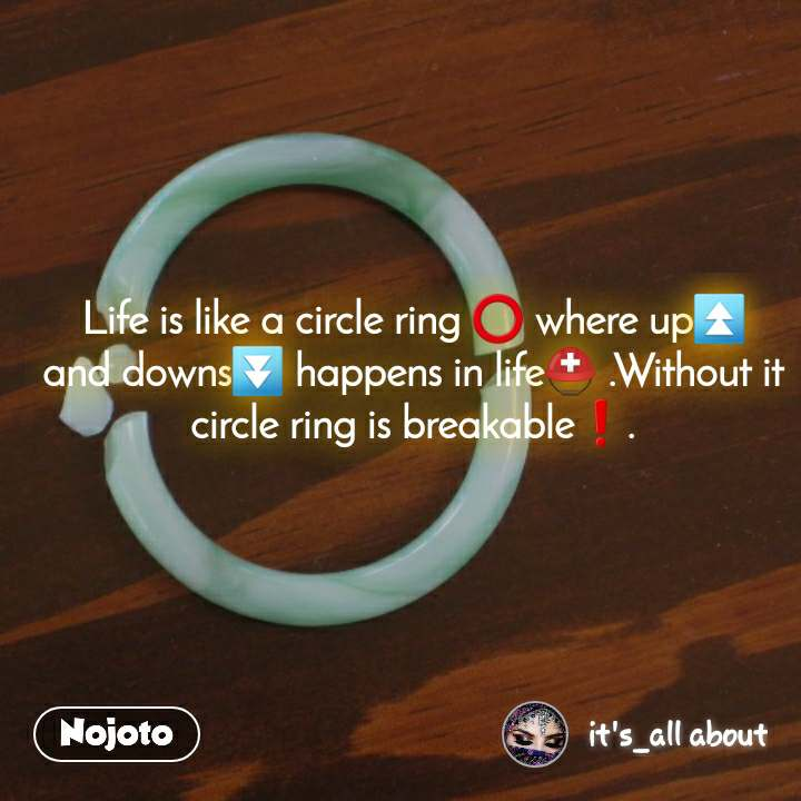 I really hate  Life is like a circle ring ⭕ where up⏫ and downs⏬ happens in life⛑ .Without it circle ring is breakable❗.