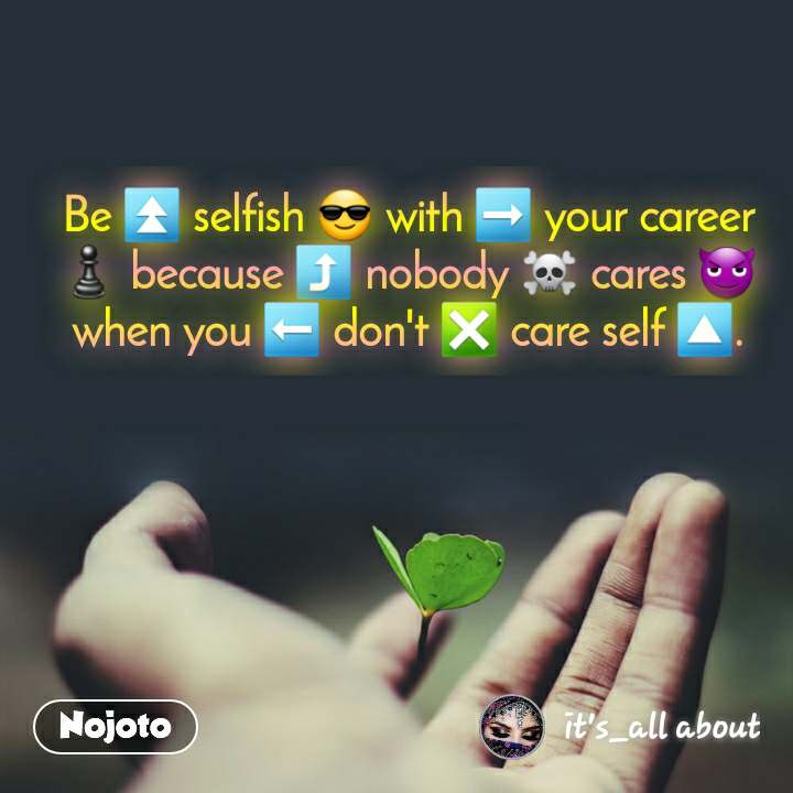 Be ⏫ selfish 😎 with ➡️ your career ♟ because ⤴️ nobody ☠ cares 😈 when you ⬅️ don't ❎ care self 🔼.
