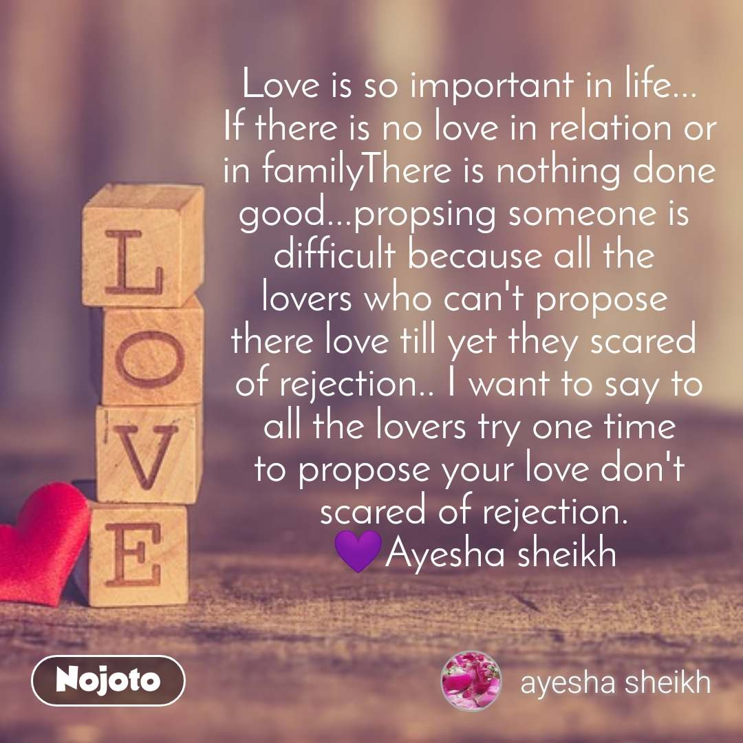 Love is so important in life... If there is no love in relation or in familyThere is nothing done good...propsing someone is  difficult because all the  lovers who can't propose  there love till yet they scared  of rejection.. I want to say to  all the lovers try one time  to propose your love don't  scared of rejection.  💜Ayesha sheikh