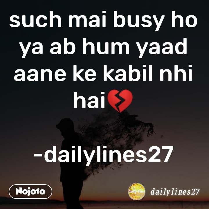 such mai busy ho ya ab hum yaad aane ke kabil nhi hai💔  -dailylines27