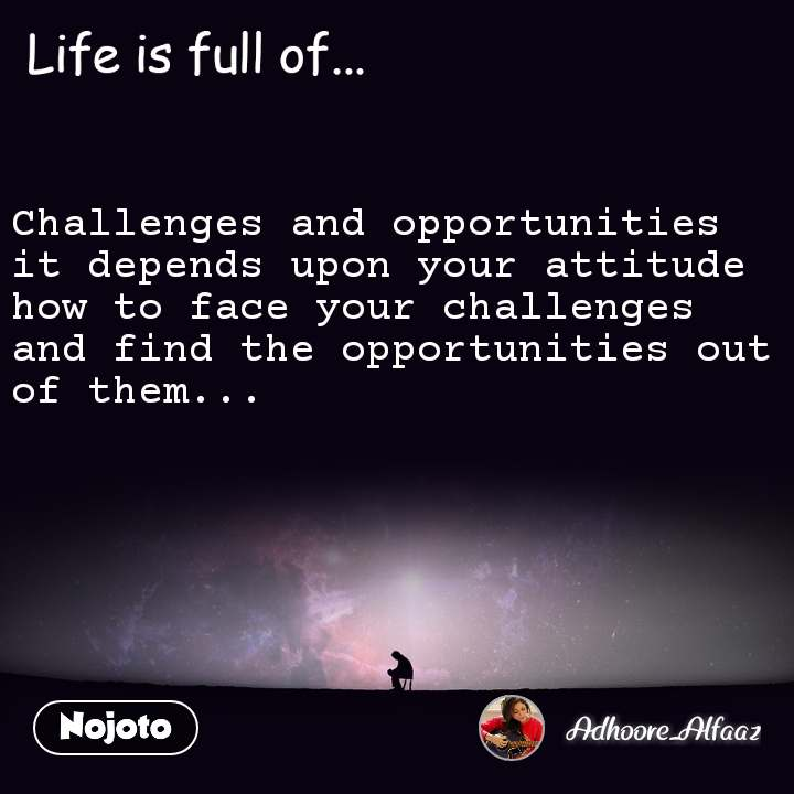Life is full of Challenges and opportunities it depends upon your attitude how to face your challenges and find the opportunities out of them...