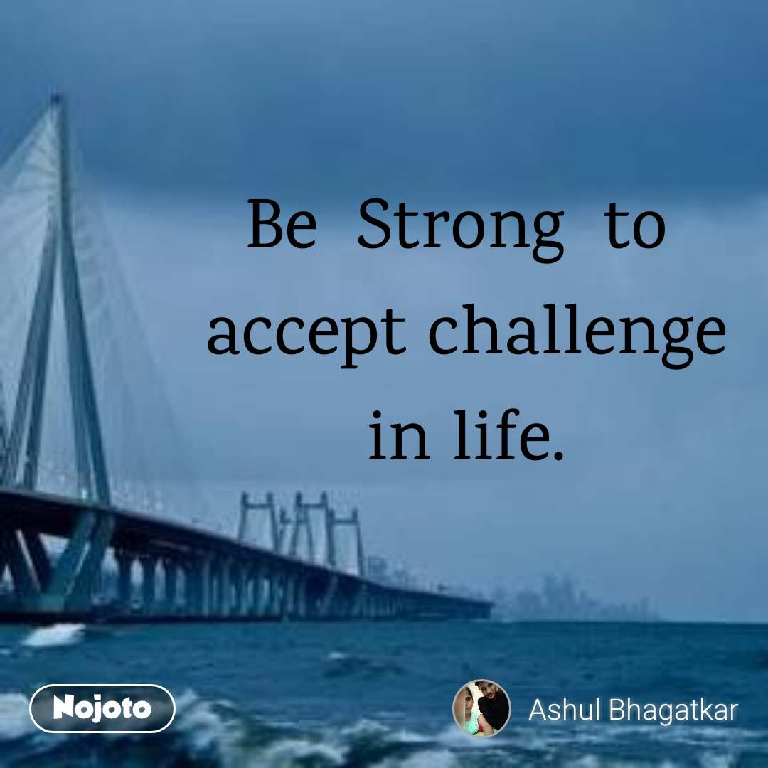 Be Strong To Accept Challenge In Life Life Quotes Always Accept C