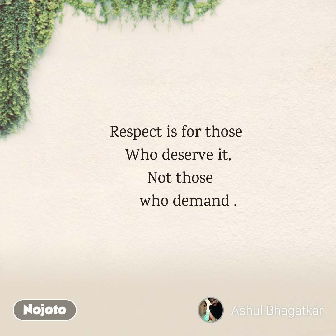 Respect is for those        Who deserve it,       Not those           who demand .