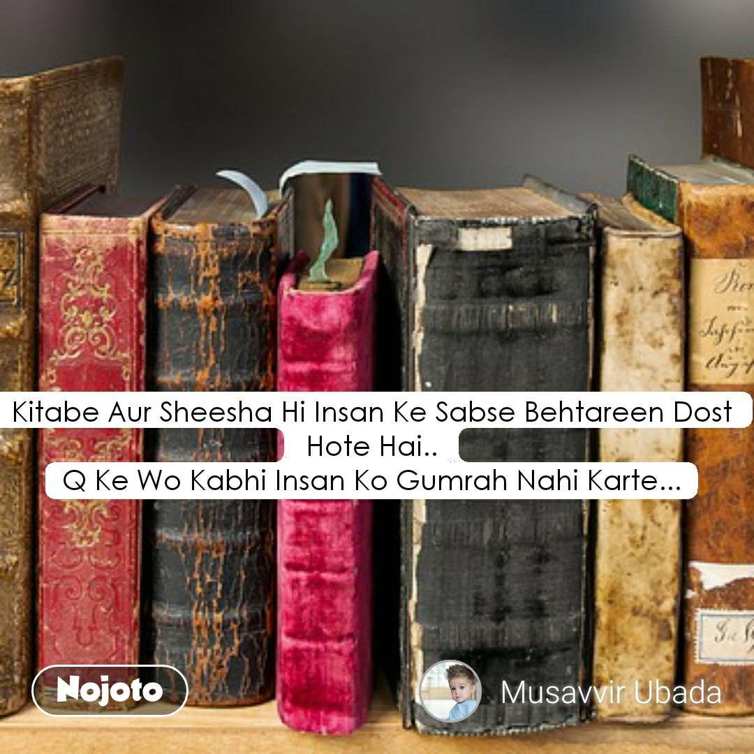 Kitabe Aur Sheesha Hi Insan Ke Sabse Behtareen Dost Hote Hai.. Q Ke Wo Kabhi Insan Ko Gumrah Nahi Karte...