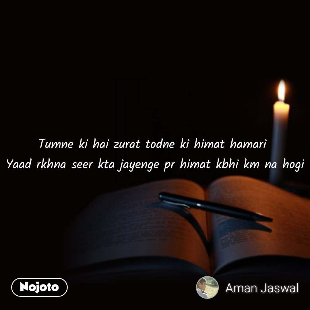 Tumne ki hai zurat todne ki himat hamari  Yaad rkhna seer kta jayenge pr himat kbhi km na hogi #NojotoQuote