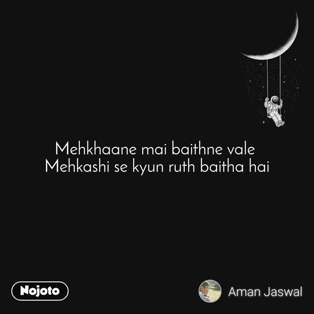 Mehkhaane mai baithne vale  Mehkashi se kyun ruth baitha hai