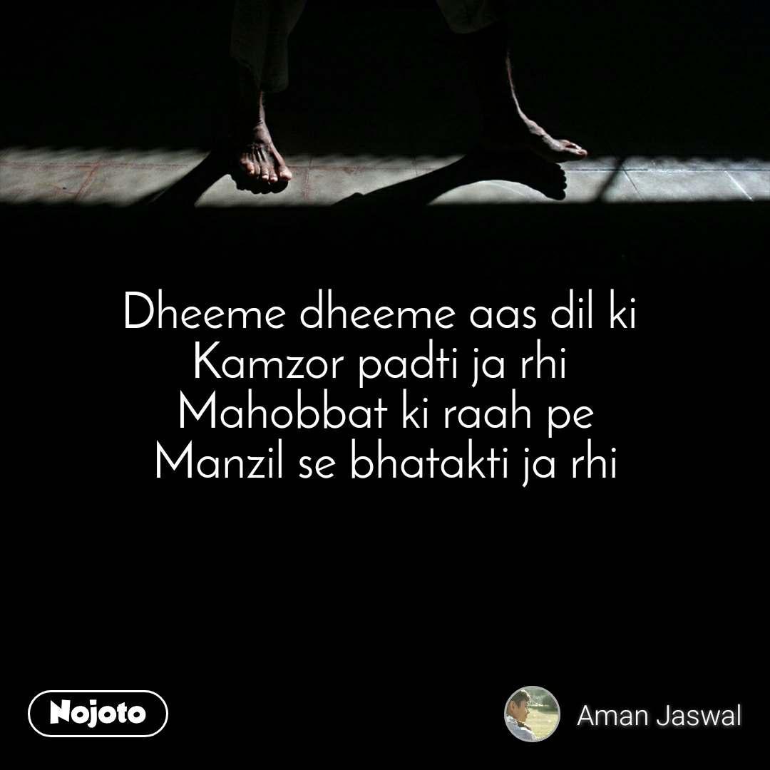 Dheeme dheeme aas dil ki  Kamzor padti ja rhi  Mahobbat ki raah pe Manzil se bhatakti ja rhi